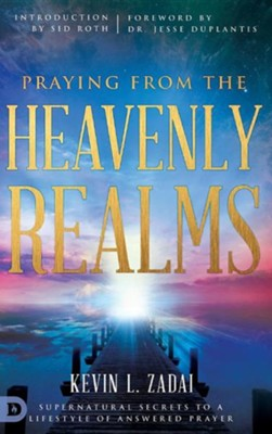 Praying from the Heavenly Realms: Supernatural Secrets to a Lifestyle of Answered Prayer  -     By: Kevin L. Zadai