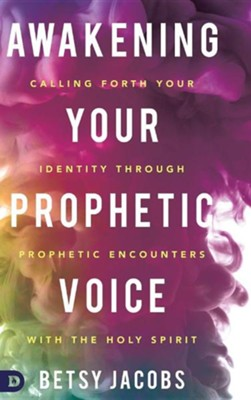 Awakening Your Prophetic Voice: Calling Forth Your Identity Through Prophetic Encounters with the Holy Spirit  -     By: Betsy Jacobs