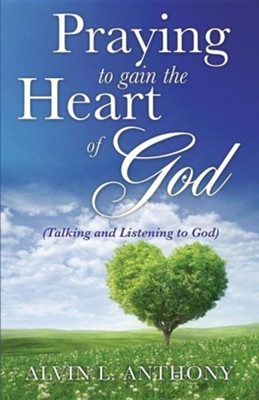 Praying to Gain the Heart of God  -     By: Alvin L. Anthony