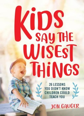 Kids Say the Wisest Things: 26 Lessons You Didn't Know Children Could Teach You  -     By: Jon Gauger
