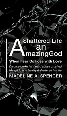 A Shattered Life an Amazing God  -     By: Madeline A. Spencer