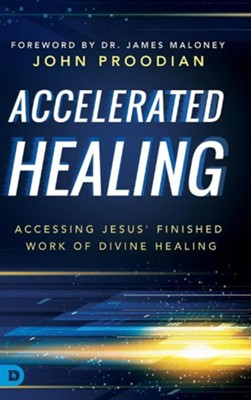 Accelerated Healing: Accessing Jesus' Finished Work of Divine Healing  -     By: John Proodian, James Maloney
