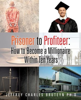 Prisoner to Profiteer: How to Become a Millionaire Within Ten Years  -     By: Jeffrey Charles Bruteyn