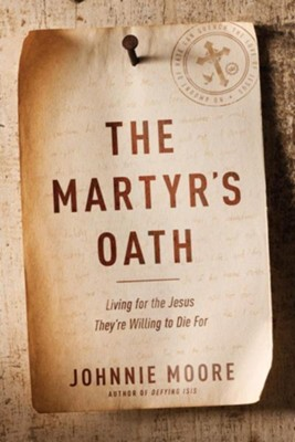 The Martyr's Oath: Living for the Jesus They're Willing to Die For. Hardcover  -     By: Johnnie Moore