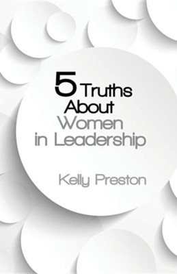 5 Truths about Women in Leadership  -     By: Kelly Preston