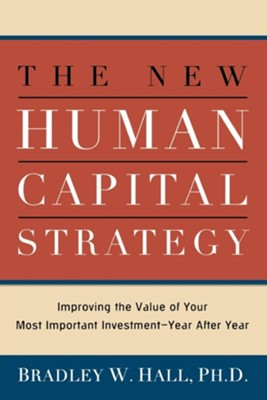 The New Human Capital Strategy: Improving the Value of Your Most Important Investment-Year After Year  -     By: Bradley W. Hall Ph.D.