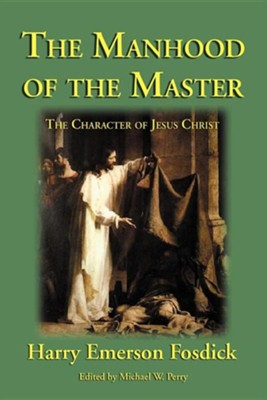The Manhood of the Master: The Character of Jesus  -     Edited By: Michael W. Perry     By: Harry Emerson Fosdick