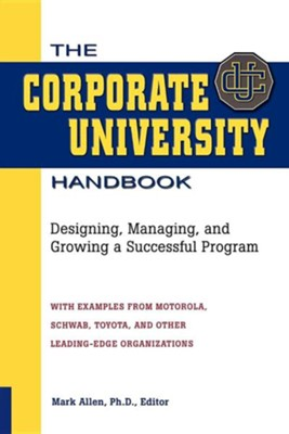 The Corporate University Handbook: Designing, Managing, and Growing a Successful Program  -     Edited By: Mark Allen     By: Mark Allen