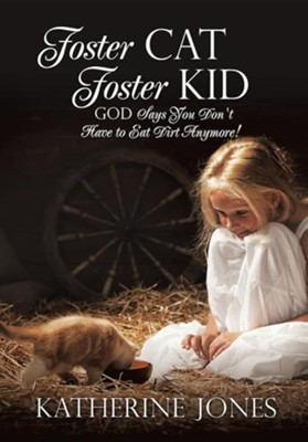 Foster Cat Foster Kid God Says You Don't Have to Eat Dirt Anymore!  -     By: Katherine Jones