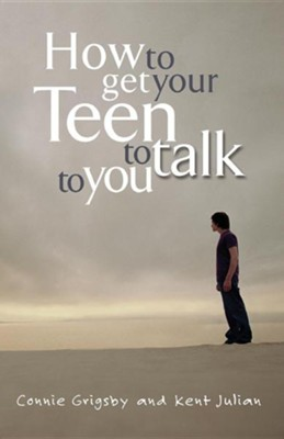 How to Get Your Teen to Talk  -     By: Connie Grigsby, Kent Julian