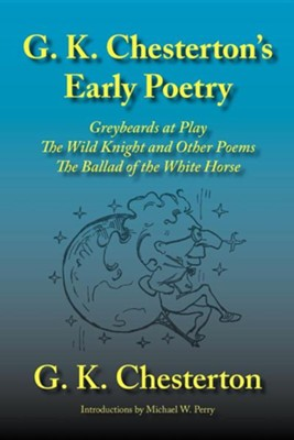 G. K. Chesterton's Early Poetry: Greybeards at Play, the Wild Knight and Other Poems, the Ballad of the White Horse  -     By: G.K. Chesterton, Michael W. Perry
