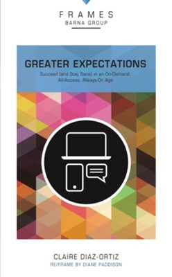 Greater Expectations: Succeed (and Stay Sane) in an On-Demand, All-Access, Always-On Age - eBook  -     By: Barna Group, Claire Diaz-Ortiz