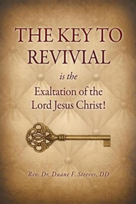 The Key to Revival Is the Exaltation of the Lord Jesus Christ!  -     By: Duane F. Steeves