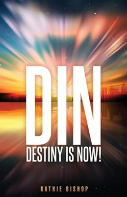 Din: Destiny Is Now!  -     By: Kathie Bishop