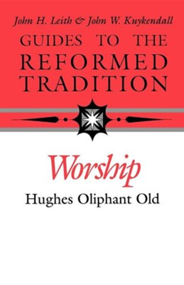 Guides to the Reformed Tradition: Worship  -     By: Hughes Oliphant Old