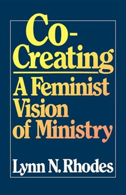 Co-Creating: A Feminist Vision of M inistry  -     By: Lynn Rhodes