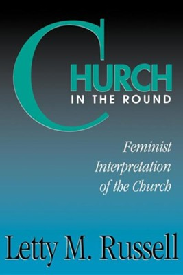 Church in the Round: Feminist Interpretation of the Church  -     By: Letty M. Russell
