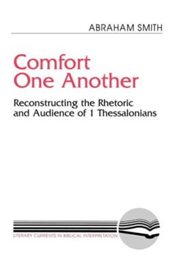 Comfort One Another: Reconstructing the Rhetoric & Audience of One Thessalonians  -     By: Abraham Smith