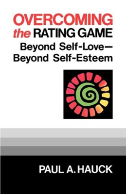 Overcoming the Rating Game: Beyond Self-Love Beyond  Self-Esteem  -     By: Paul A. Hauck
