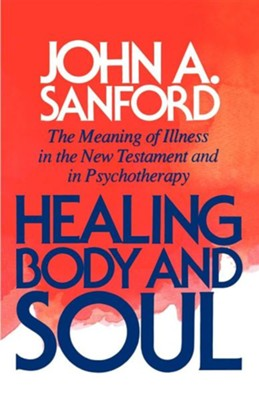 Healing Body & Soul: The Meaning of Illness in the New  Testament & in Psychotherapy  -     By: John A. Sanford