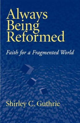 Always Being Reformed: Christian Faith for Today  -     By: Shirley Guthrie