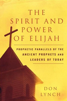 The Spirit and Power of Elijah: Prophetic Parallels of the Ancient Prophets and Leaders of Today  -     By: Dr. Don Lynch