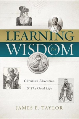 Learning for Wisdom: Christian Education & the Good Life  -     By: James E. Taylor