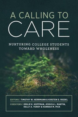 A Calling to Care: Nurturing College Students Toward Wholeness  -     Edited By: Timothy Herrmann, Kirsten D. Riedel
