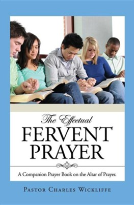 The Effectual Fervent Prayer  -     By: Charles Wickliffe