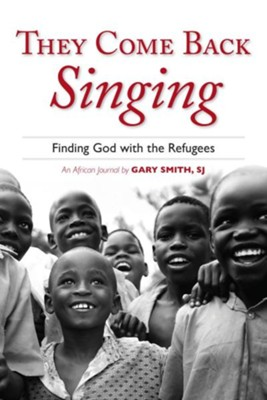 They Come Back Singing: Finding God with the Refugees  -     By: Gary N. Smith