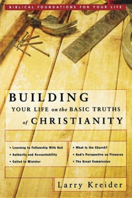 Building Your Life on the Basic Truths of Christianity: Biblical Foundations for Your Life  -     By: Larry Kreider