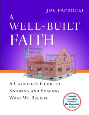 A Well-Built Faith: A Catholic's Guide to Knowing and Sharing What We Believe  -     By: Joe Paprocki