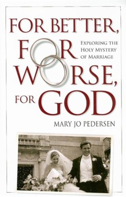 For Better, for Worse, for God: Exploring the Holy Mystery of Marriage  -     By: Mary Jo Pedersen