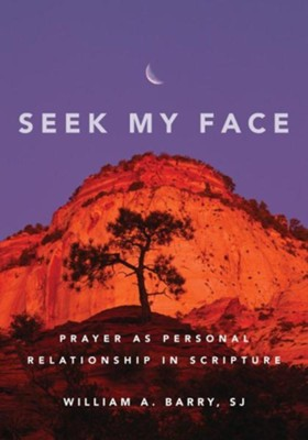 Seek My Face: Prayer as Personal Relationship in Scripture, Edition 0002  -     By: William A. Barry