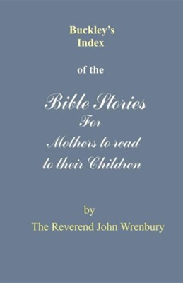 Buckley's Index of the Bible Stories for Mothers to Read to Their Children  -     By: Reverend John Wrenbury