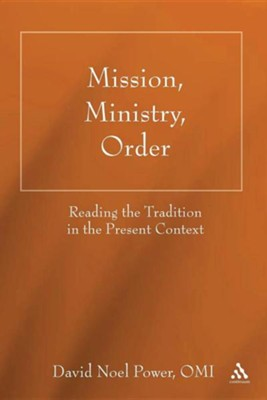 Mission, Ministry, Order: Reading the Tradition in the Present Context  -     By: David Noel Power