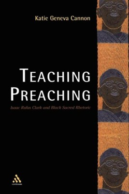 Teaching Preaching: Isaac Rufus Clark and Black Sacred Rhetoric  -     By: Katie Geneva Cannon