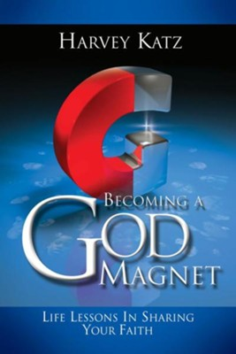 Becoming a God Magnet: How Your Life Can Attract Others to God  -     By: Harvey Katz