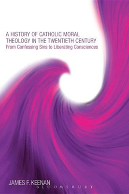 A History of Catholic Moral Theology in the Twentieth Century: From Confessing Sins to Liberating Consciences  -     By: James F. Keenan S.J.