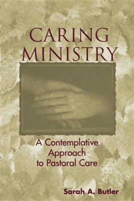 Caring Ministry: A Contemplative Approach to Pastoral Care  -     By: Sarah A. Butler