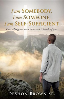 I Am Somebody, I Am Someone, I Am Self-Sufficient  -     By: Deshon Brown Sr.