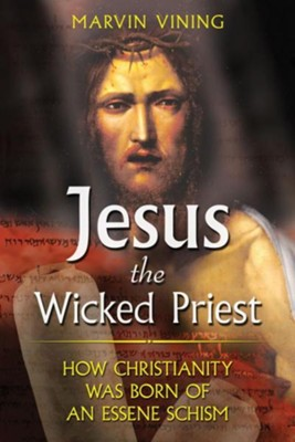 Jesus the Wicked Priest: How Christianity Was Born of an Essene Schism  -     By: Marvin Vining