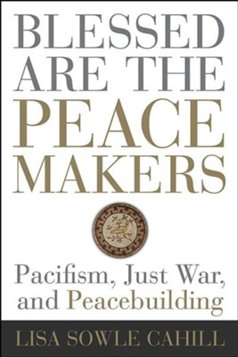Blessed Are the Peacemakers: Pacifism, Just War, and Peacebuilding  -     By: Lisa Sowle Cahill
