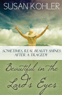 Beautiful in the Lord's Eyes: Sometimes, Real Beauty Shines After a Tragedy  -     By: Susan Kohler
