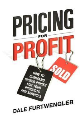 Pricing for Profit: How to Command Higher Prices for Your Products and Services  -     By: Dale Furtwengler