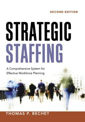 Strategic Staffing: A Comprehensive System for Effective Workforce Planning, Edition 0002  -     By: Thomas P. Bechet