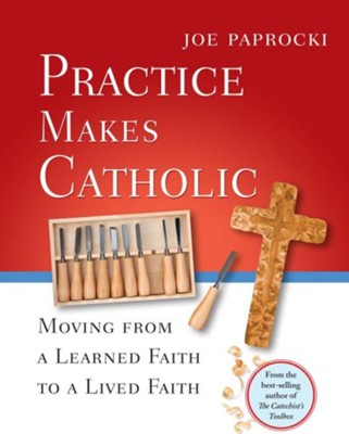 Practice Makes Catholic: Moving from a Learned Faith to a Lived Faith  -     By: Joe Paprocki