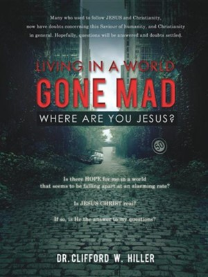 Living in a World Gone Mad Where Are You Jesus?  -     By: Clifford W. Hiller
