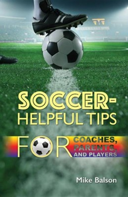 Soccer-Helpful Tips for Coaches, Parents, and Players  -     By: Mike Balson