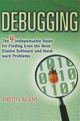 Debugging: The 9 Indispensable Rules for Finding Even the Most Elusive Software and Hardware Problems  -     By: David J. Agans